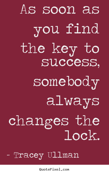 As soon as you find the key to success, somebody always changes.. Tracey Ullman best success quotes