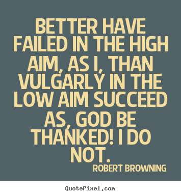 Robert Browning photo quote - Better have failed in the high aim, as i, than vulgarly in the.. - Success quotes