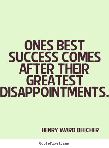 Ones best success comes after their greatest disappointments. Henry Ward Beecher  success quotes