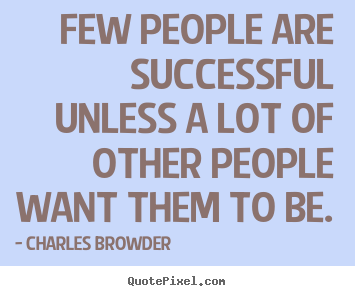 Few people are successful unless a lot of other people.. Charles Browder great success sayings
