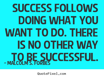 Malcolm S. Forbes image quotes - Success follows doing what you want to do. there is no other way.. - Success quotes