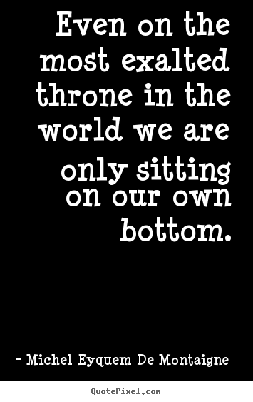 Quotes about success - Even on the most exalted throne in the world we are only..