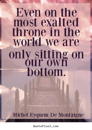 Customize picture quotes about success - Even on the most exalted throne in the world we are only sitting..