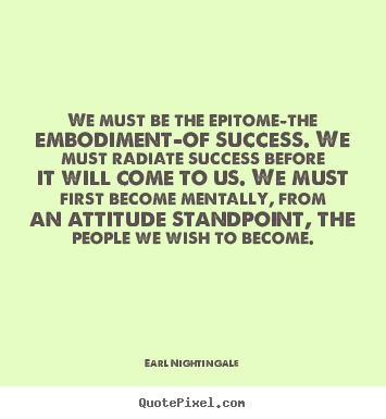 We must be the epitome-the embodiment-of.. Earl Nightingale greatest success quotes