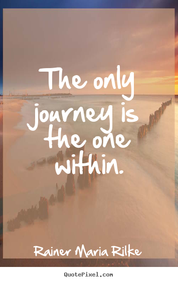 The only journey is the one within. Rainer Maria Rilke best success quotes