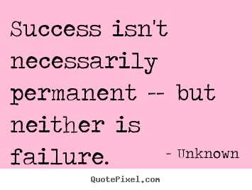 Create your own picture quotes about success - Success isn't necessarily permanent -- but neither is..
