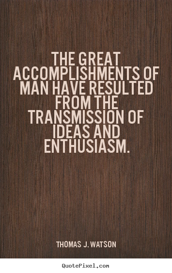 The great accomplishments of man have resulted from the transmission.. Thomas J. Watson top success quote