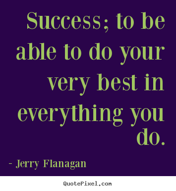 Jerry Flanagan picture quotes - Success; to be able to do your very best in everything you do. - Success quote