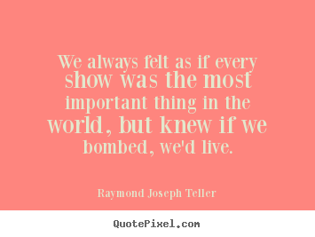 Success quote - We always felt as if every show was the most..