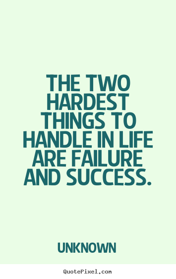 How to design picture quotes about success - The two hardest things to handle in life are failure..