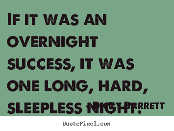 Success quote - If it was an overnight success, it was one long, hard, sleepless..