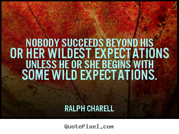 Nobody succeeds beyond his or her wildest expectations unless he or.. Ralph Charell  success quotes