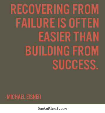Recovering from failure is often easier than building from success. Michael Eisner  success quotes