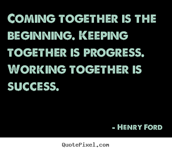 Make custom picture quotes about success - Coming together is the beginning. keeping together is progress. working..