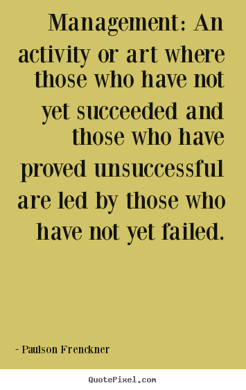 Success sayings - Management: an activity or art where those who have not..
