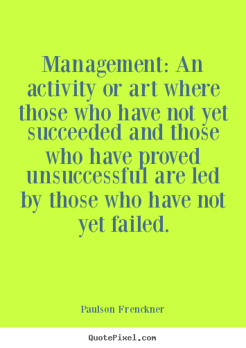 Success quotes - Management: an activity or art where those who have not..