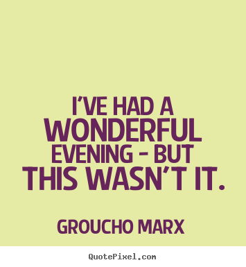 Groucho Marx photo quotes - I've had a wonderful evening - but this wasn't.. - Success quotes