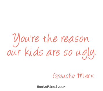 You're the reason our kids are so ugly. Groucho Marx popular success quote