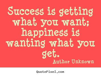 Success quotes - Success is getting what you want; happiness is wanting what you get.