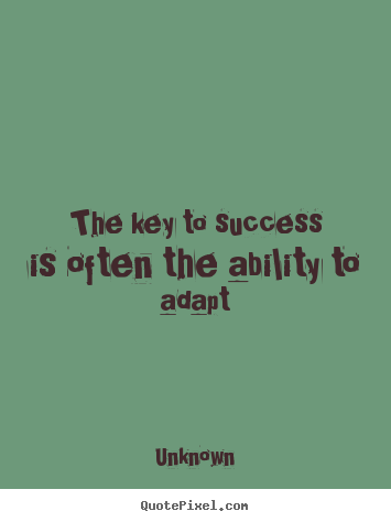 The key to success is often the ability to adapt Unknown  success quote