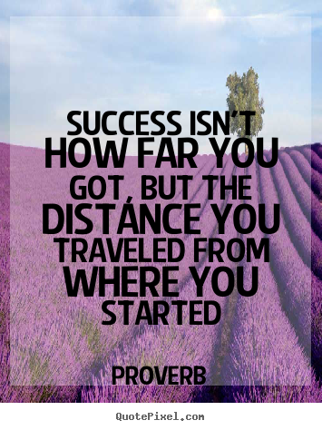 Quote about success - Success isn't how far you got, but the distance you traveled from..