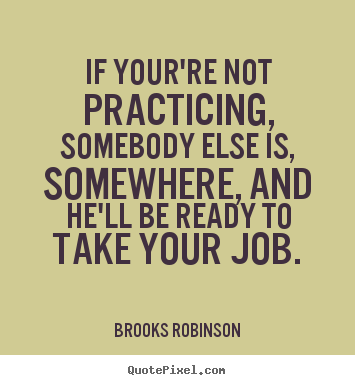 Quotes about success - If your're not practicing, somebody else is,..