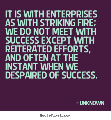Success quotes - It is with enterprises as with striking fire; we do..