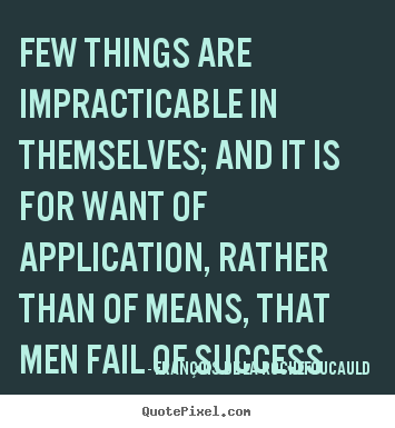 Few things are impracticable in themselves; and it is for.. François De La Rochefoucauld popular success quote