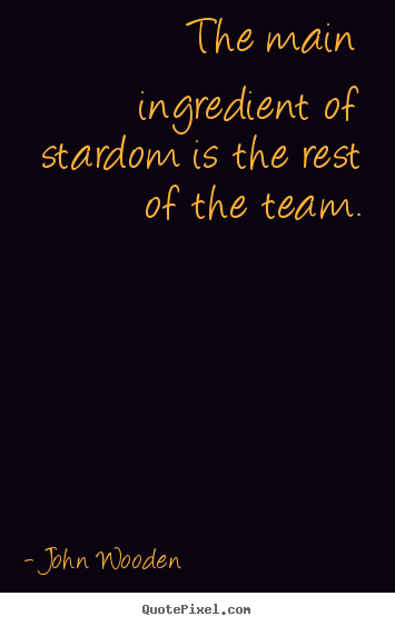 The main ingredient of stardom is the rest of the team. John Wooden  success quotes
