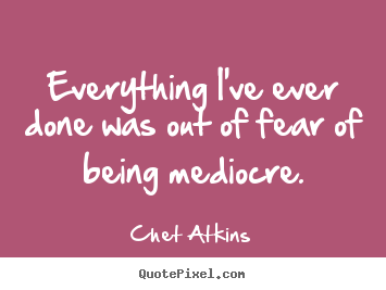 Everything i've ever done was out of fear.. Chet Atkins great success quote