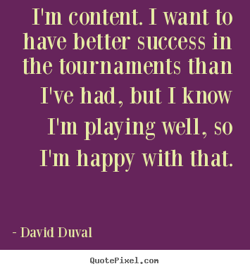 Quotes about success - I'm content. i want to have better success in the tournaments than i've..