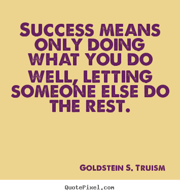 Goldstein S. Truism picture quotes - Success means only doing what you do well, letting someone else do.. - Success quote