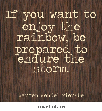 Quotes about success - If you want to enjoy the rainbow, be prepared to endure the storm.