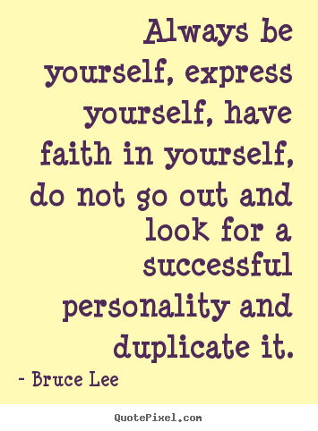 Bruce Lee photo quotes - Always be yourself, express yourself, have faith in.. - Success quote