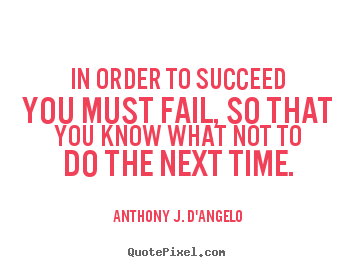 In order to succeed you must fail, so that you know.. Anthony J. D'Angelo popular success quote