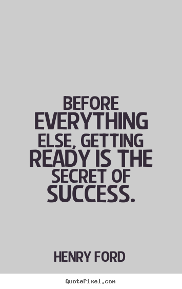 Diy picture quote about success - Before everything else, getting ready is the secret of success.
