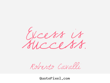 Quote about success - Excess is success.