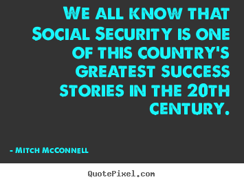 Success quote - We all know that social security is one of this country's greatest..