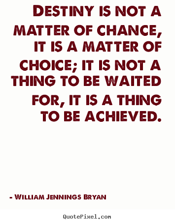 Destiny is not a matter of chance, it is a matter of choice;.. William Jennings Bryan popular success quotes