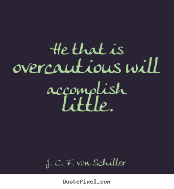 He that is overcautious will accomplish little. J. C. F. Von Schiller  success quotes