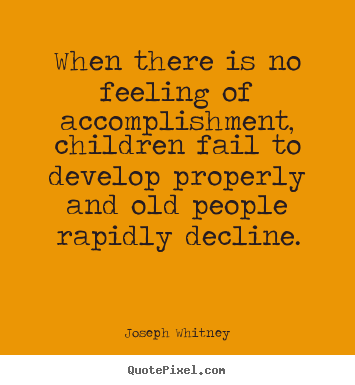 When there is no feeling of accomplishment, children.. Joseph Whitney good success quotes