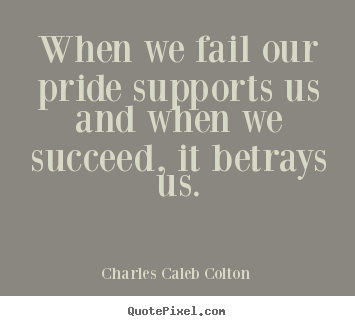 Quote about success - When we fail our pride supports us and when we succeed,..