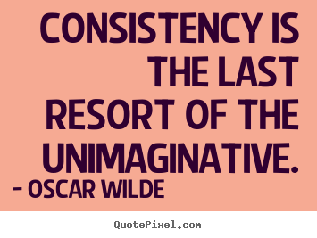 Consistency is the last resort of the unimaginative. Oscar Wilde great success quote
