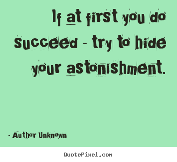 Author Unknown picture quote - If at first you do succeed - try to hide your.. - Success sayings