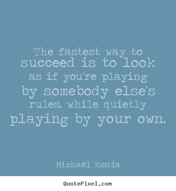 Success quote - The fastest way to succeed is to look as if you're playing by somebody..