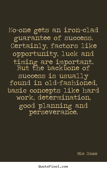 Mia Hamm image quote - No-one gets an iron-clad guarantee of success. certainly,.. - Success quote