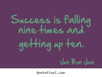 Success is falling nine times and getting up ten. Jon Bon Jovi great success quote
