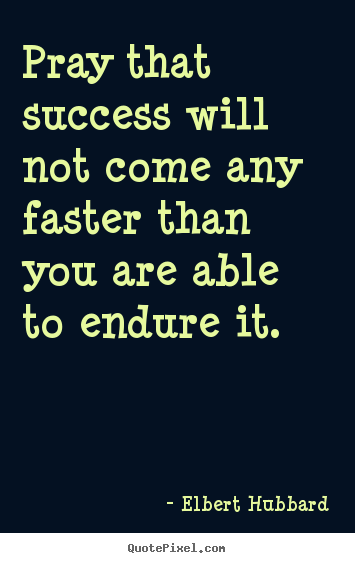 Elbert Hubbard picture quotes - Pray that success will not come any faster than.. - Success quotes