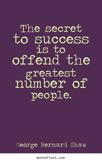 George Bernard Shaw picture quotes - The secret to success is to offend the greatest number of people. - Success quote