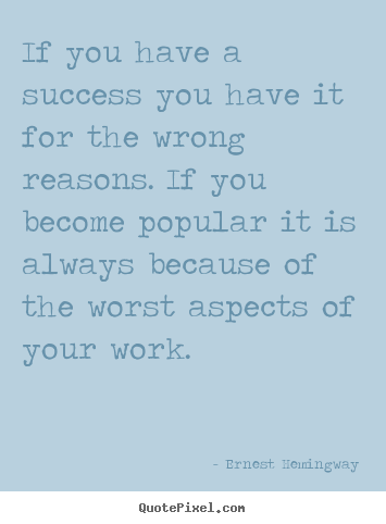 Ernest Hemingway picture quotes - If you have a success you have it for the wrong.. - Success quote